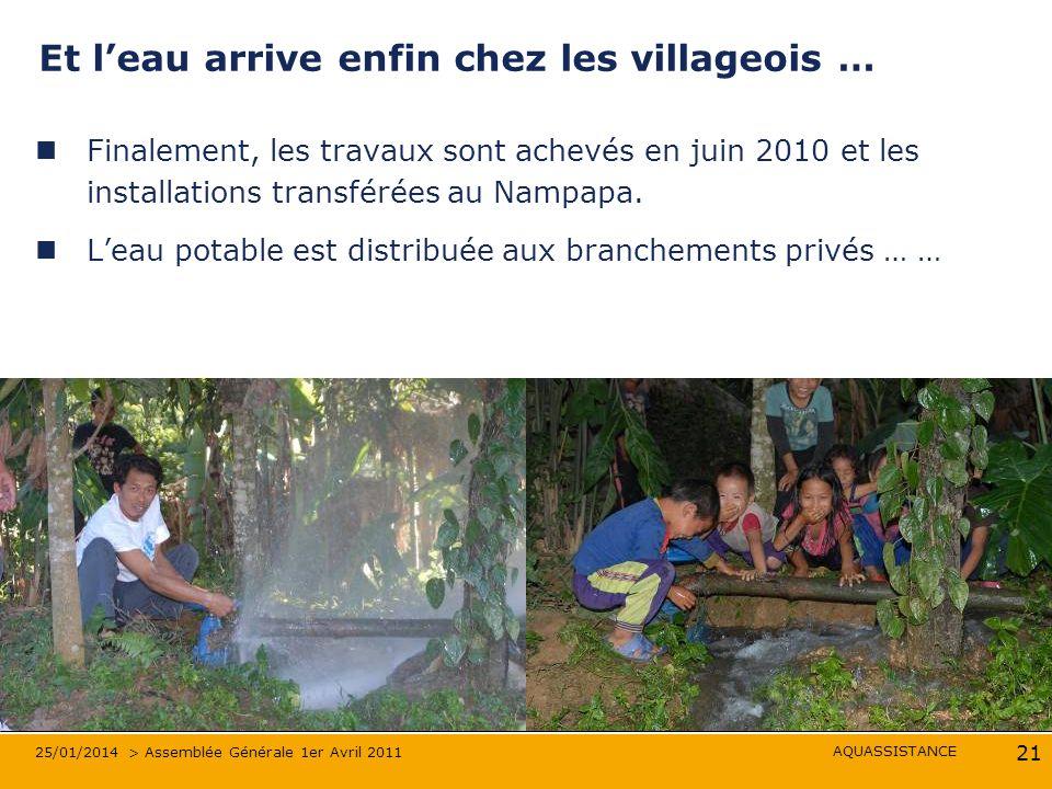 AQUASSISTANCE 25/01/2014 > Assemblée Générale 1er Avril 2011 21 Et leau arrive enfin chez les villageois … Finalement, les travaux sont achevés en juin 2010 et les installations transférées au Nampapa.
