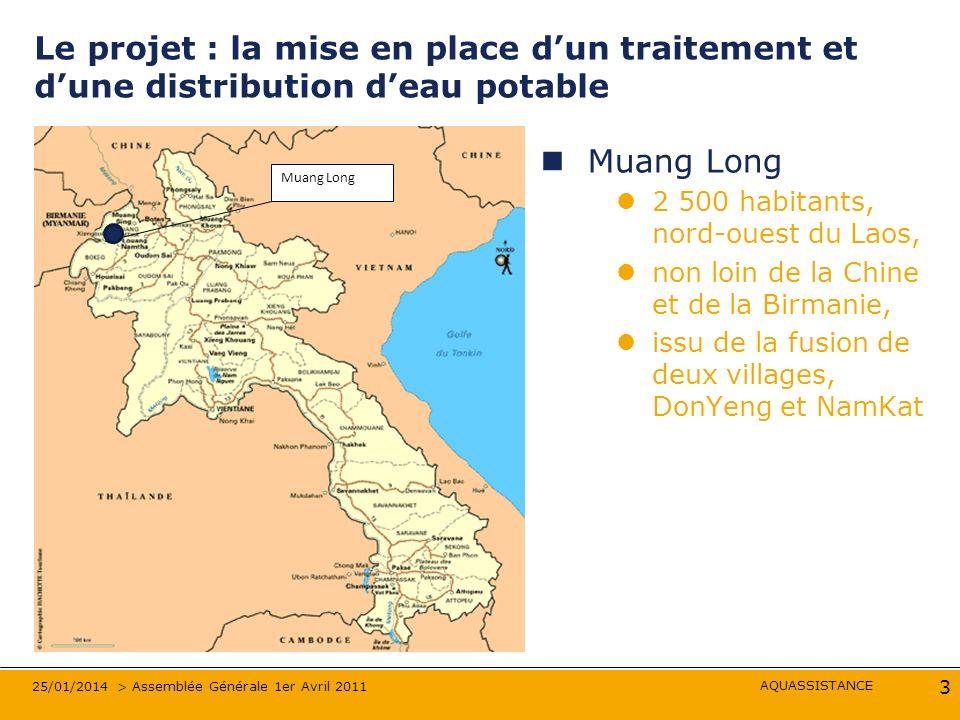 AQUASSISTANCE 25/01/2014 > Assemblée Générale 1er Avril 2011 3 Le projet : la mise en place dun traitement et dune distribution deau potable Muang Long 2 500 habitants, nord-ouest du Laos, non loin de la Chine et de la Birmanie, issu de la fusion de deux villages, DonYeng et NamKat Muang Long
