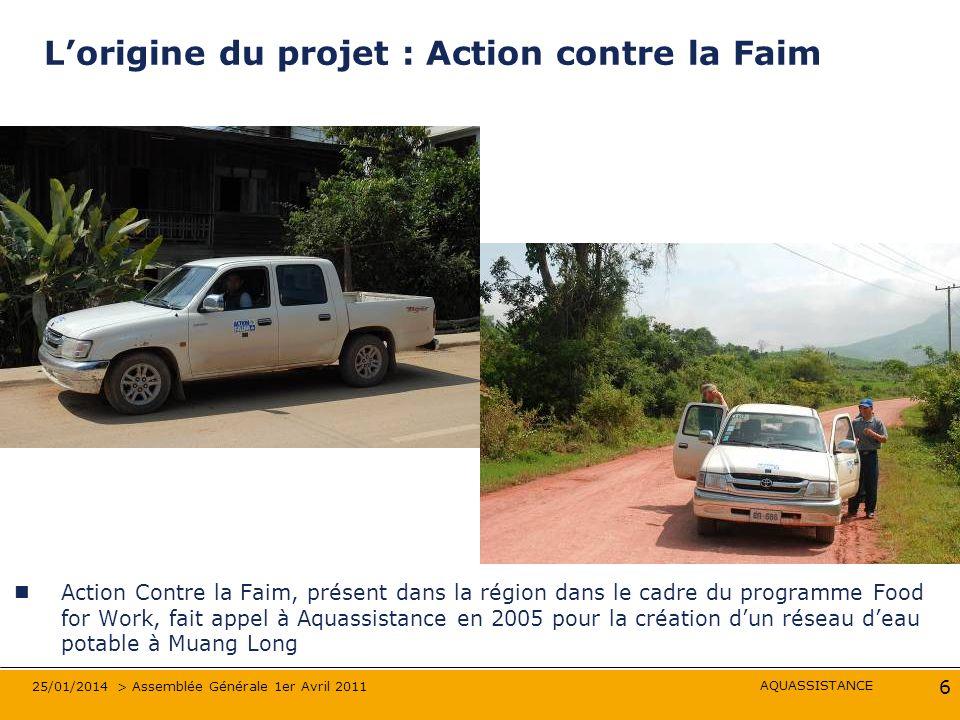 AQUASSISTANCE 25/01/2014 > Assemblée Générale 1er Avril 2011 6 Lorigine du projet : Action contre la Faim Action Contre la Faim, présent dans la régio