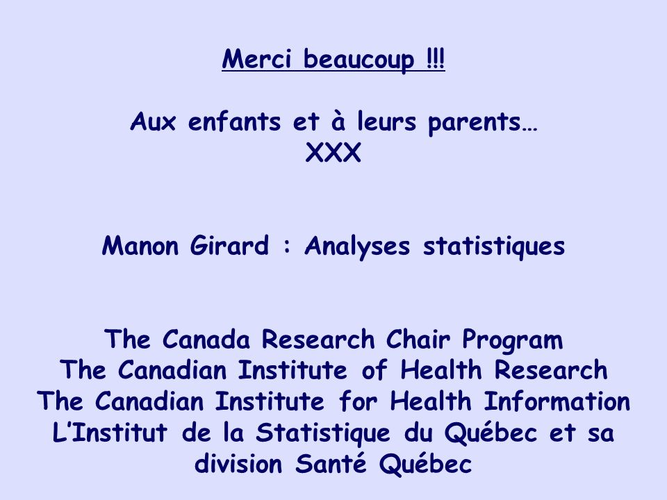 Merci beaucoup !!! Aux enfants et à leurs parents… XXX Manon Girard : Analyses statistiques The Canada Research Chair Program The Canadian Institute o
