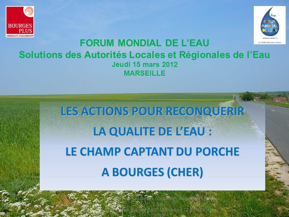 LES ACTIONS POUR RECONQUERIR LA QUALITE DE LEAU : LE CHAMP CAPTANT DU PORCHE A BOURGES (CHER) FORUM MONDIAL DE LEAU Solutions des Autorités Locales et Régionales de lEau Jeudi 15 mars 2012 MARSEILLE Solutions des Autorités Locales et Régionales pour lEau Forum Mondial de lEau - Marseille –12 au 17 mars 2012