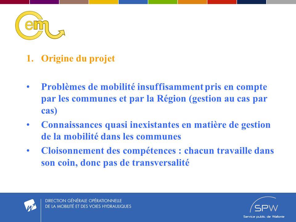 1.Origine du projet Problèmes de mobilité insuffisamment pris en compte par les communes et par la Région (gestion au cas par cas) Connaissances quasi inexistantes en matière de gestion de la mobilité dans les communes Cloisonnement des compétences : chacun travaille dans son coin, donc pas de transversalité