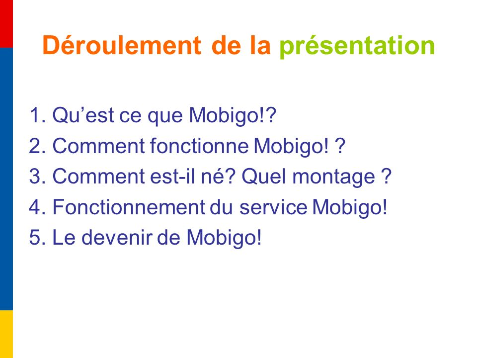 Déroulement de la présentation 1. Quest ce que Mobigo!? 2. Comment fonctionne Mobigo! ? 3. Comment est-il né? Quel montage ? 4. Fonctionnement du serv