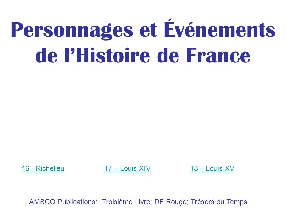 AMSCO Publications: Troisième Livre; DF Rouge; Trésors du Temps Personnages et Événements de lHistoire de France 16 - Richelieu17 – Louis XIV18 – Loui
