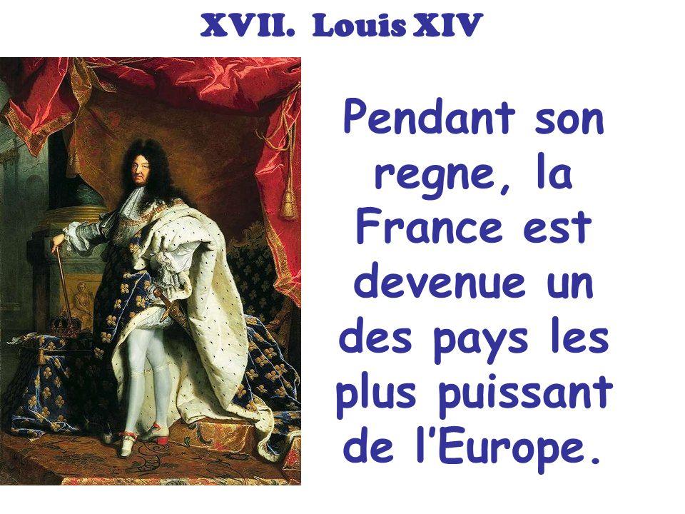 XVII. Louis XIV Pendant son regne, la France est devenue un des pays les plus puissant de lEurope.