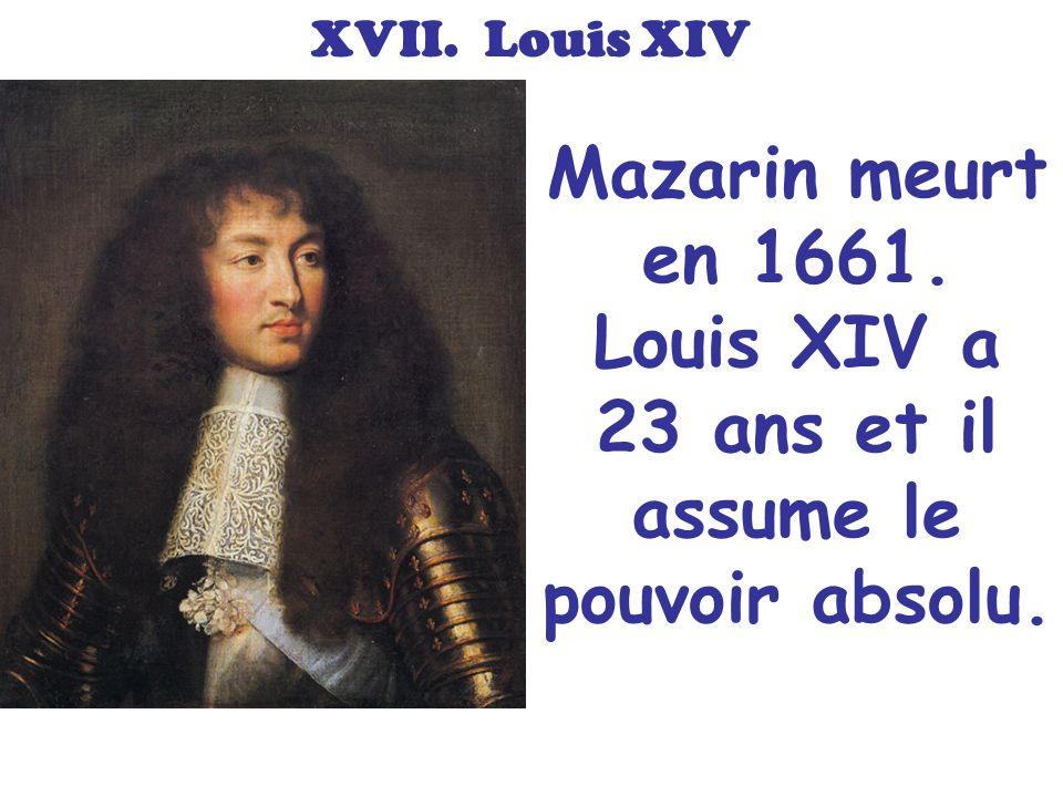 Mazarin meurt en 1661. Louis XIV a 23 ans et il assume le pouvoir absolu. XVII. Louis XIV