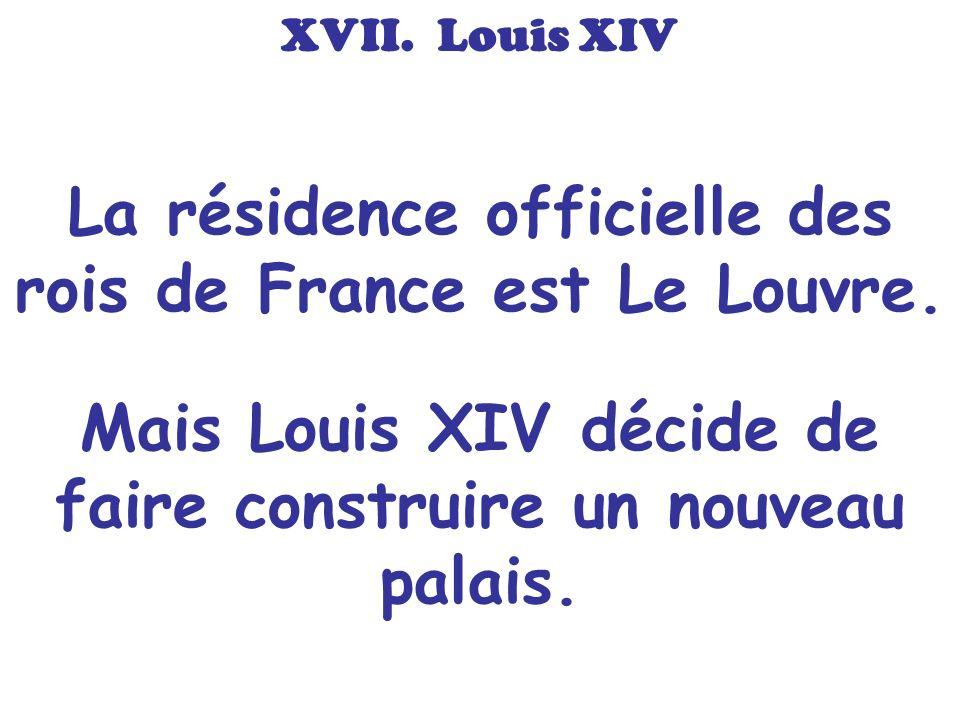 La résidence officielle des rois de France est Le Louvre. Mais Louis XIV décide de faire construire un nouveau palais. XVII. Louis XIV