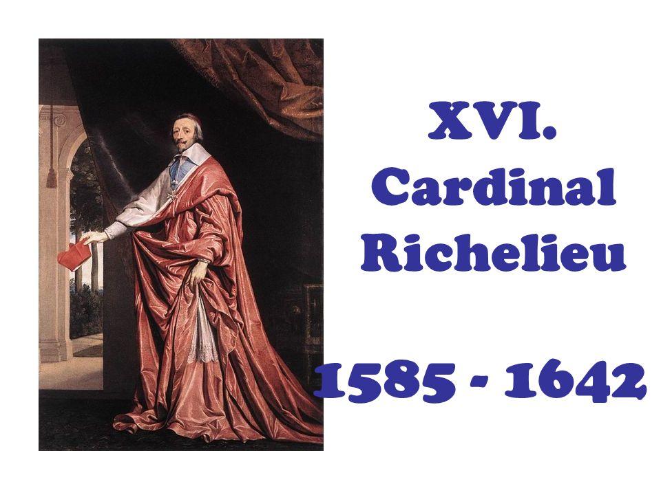 XVI. Cardinal Richelieu Louis XIII 1601 – 1643 (roi:1610 – 1643)