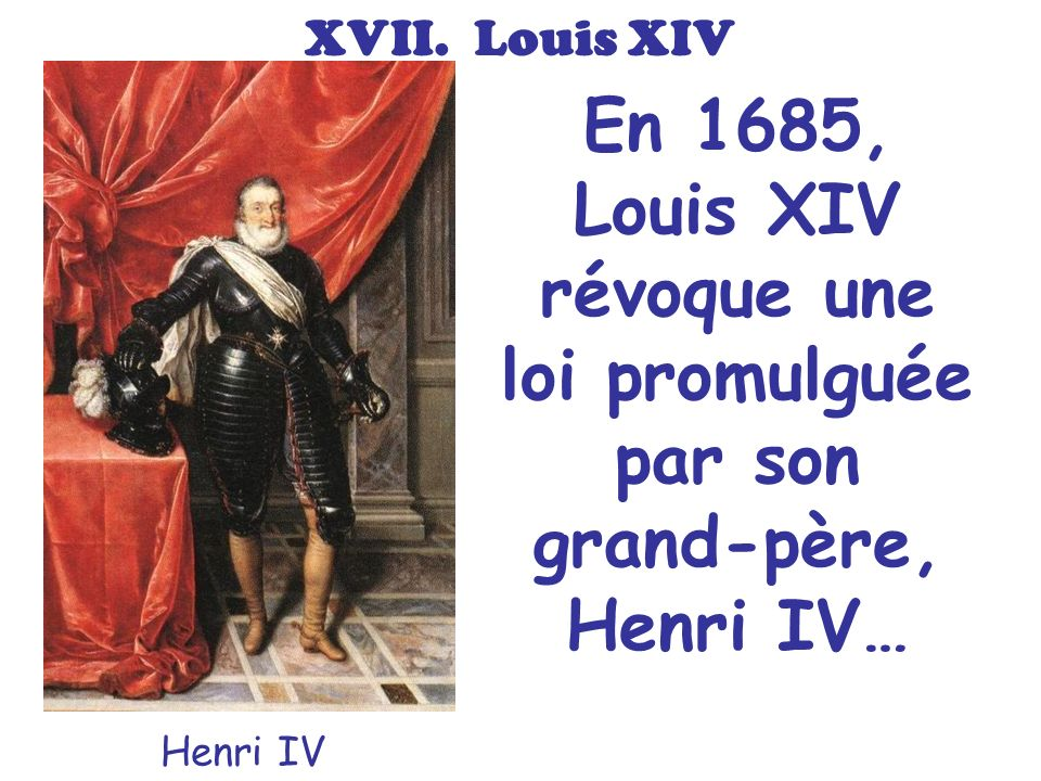 En 1685, Louis XIV révoque une loi promulguée par son grand-père, Henri IV… Henri IV XVII. Louis XIV