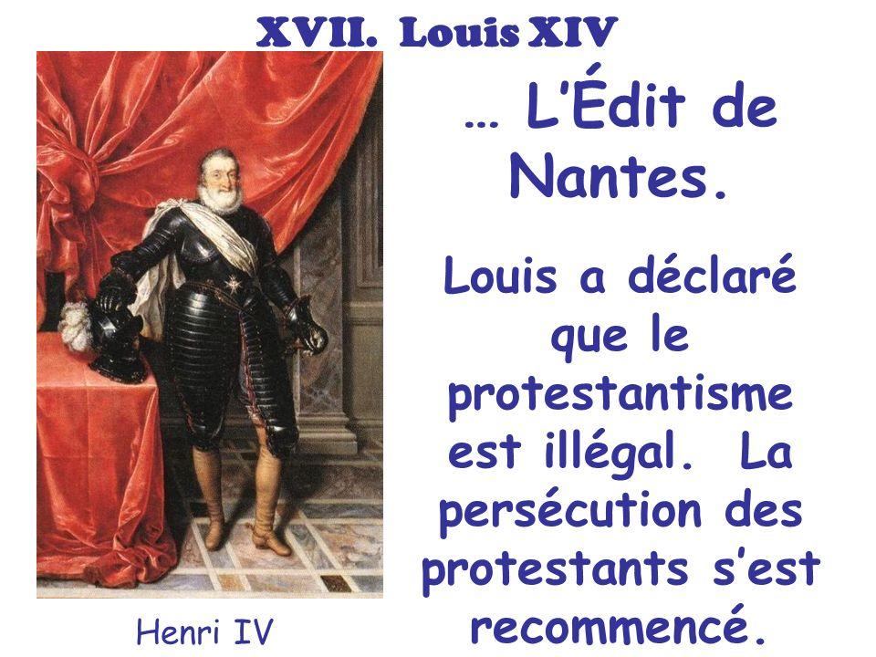… LÉdit de Nantes. Henri IV Louis a déclaré que le protestantisme est illégal. La persécution des protestants sest recommencé. XVII. Louis XIV