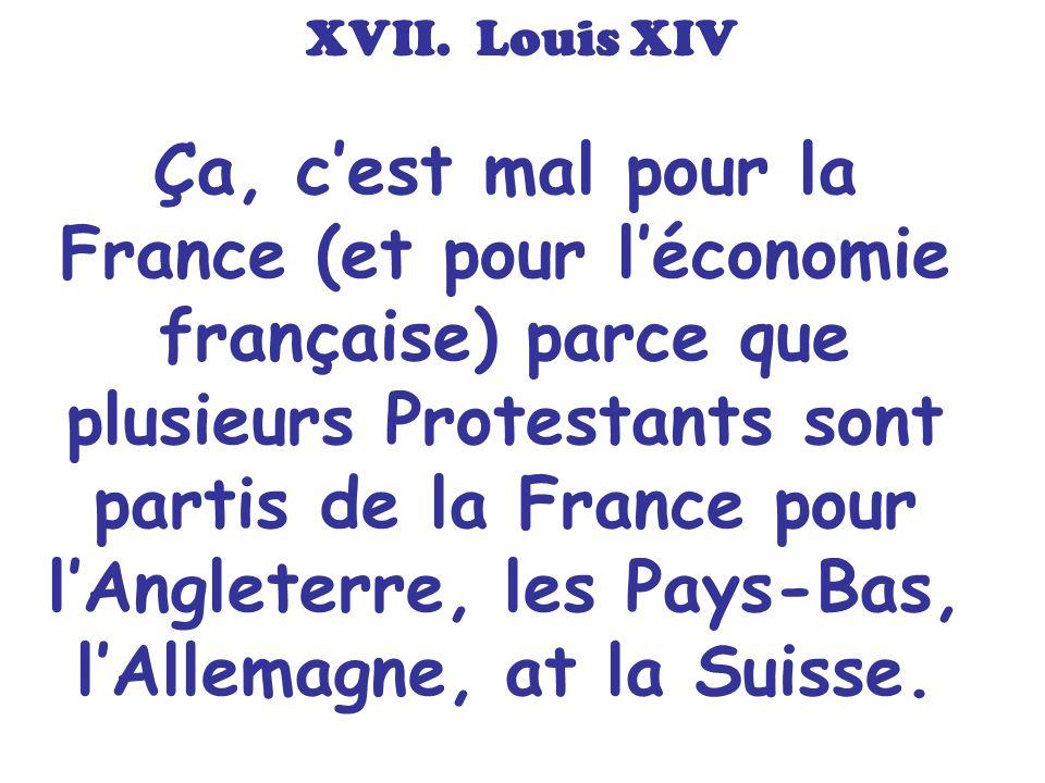 Ça, cest mal pour la France (et pour léconomie française) parce que plusieurs Protestants sont partis de la France pour lAngleterre, les Pays-Bas, lAl