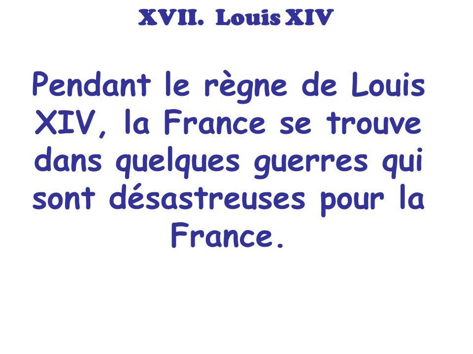 Pendant le règne de Louis XIV, la France se trouve dans quelques guerres qui sont désastreuses pour la France. XVII. Louis XIV
