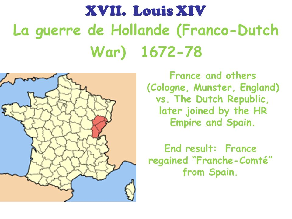 La guerre de Hollande (Franco-Dutch War) 1672-78 France and others (Cologne, Munster, England) vs. The Dutch Republic, later joined by the HR Empire a