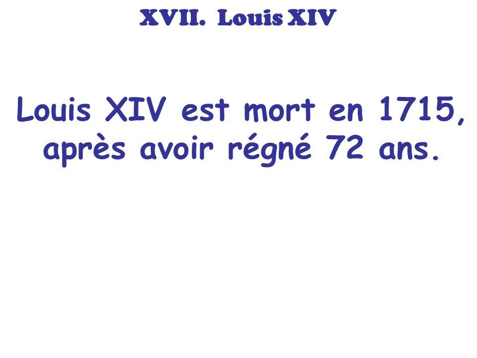 Louis XIV est mort en 1715, après avoir régné 72 ans.