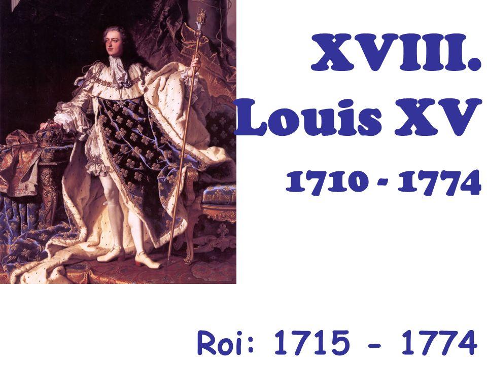 XVIII. Louis XV 1710 - 1774 Roi: 1715 - 1774