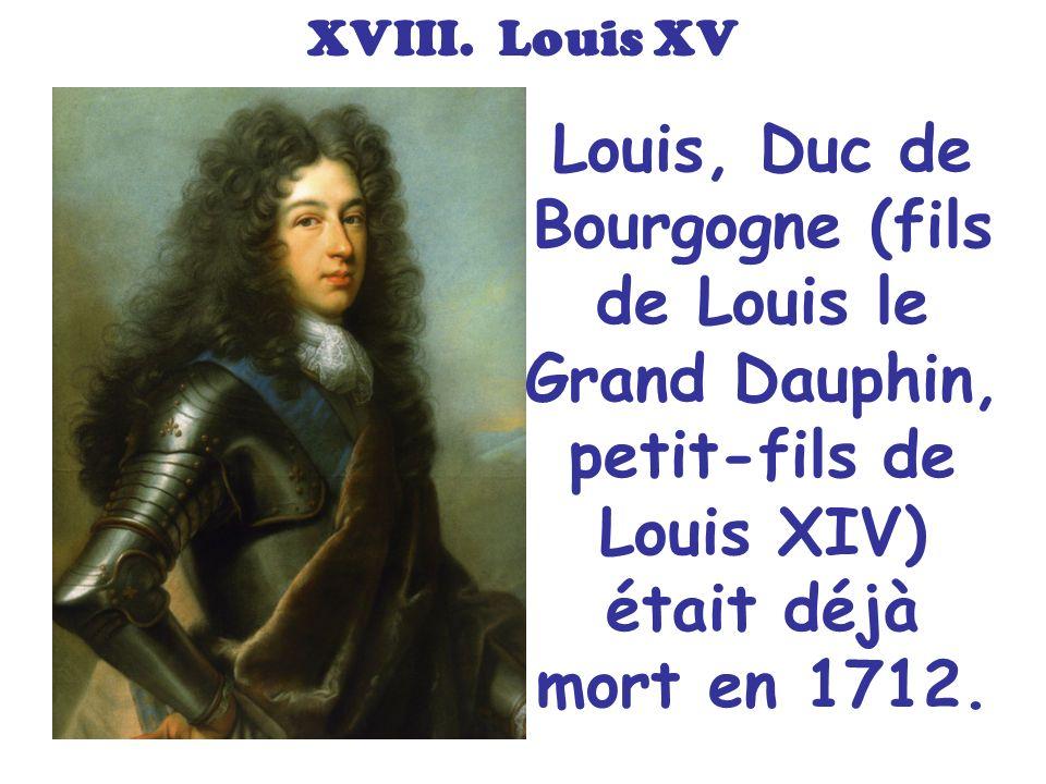 XVIII. Louis XV Louis, Duc de Bourgogne (fils de Louis le Grand Dauphin, petit-fils de Louis XIV) était déjà mort en 1712.