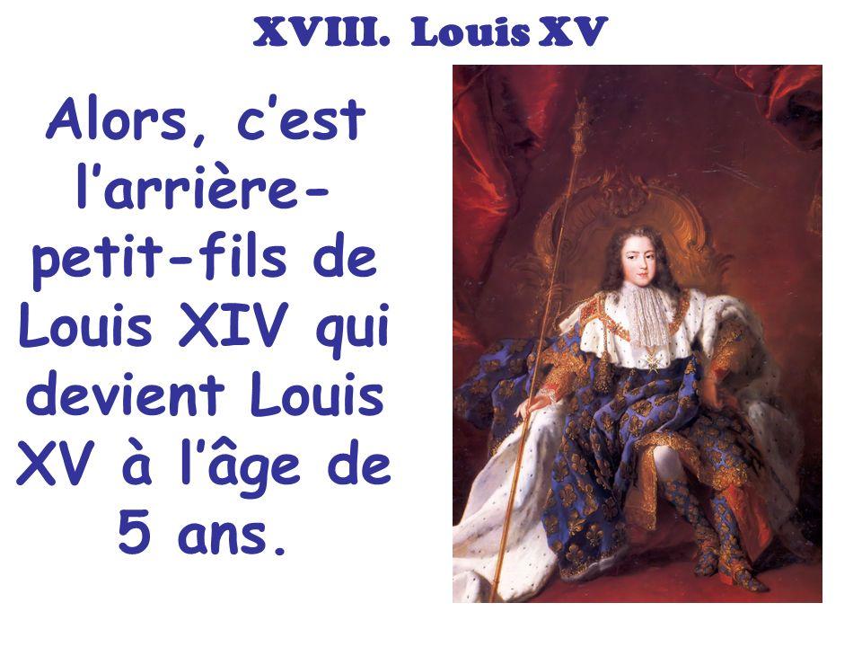 XVIII. Louis XV Alors, cest larrière- petit-fils de Louis XIV qui devient Louis XV à lâge de 5 ans.