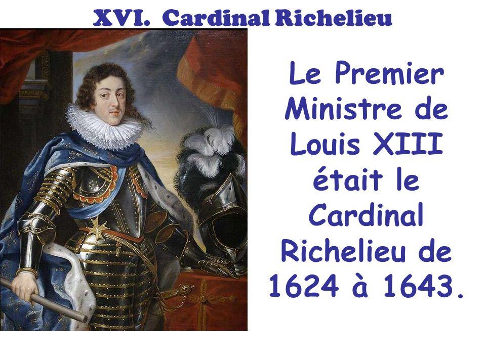 XVI. Cardinal Richelieu Le Premier Ministre de Louis XIII était le Cardinal Richelieu de 1624 à 1643.