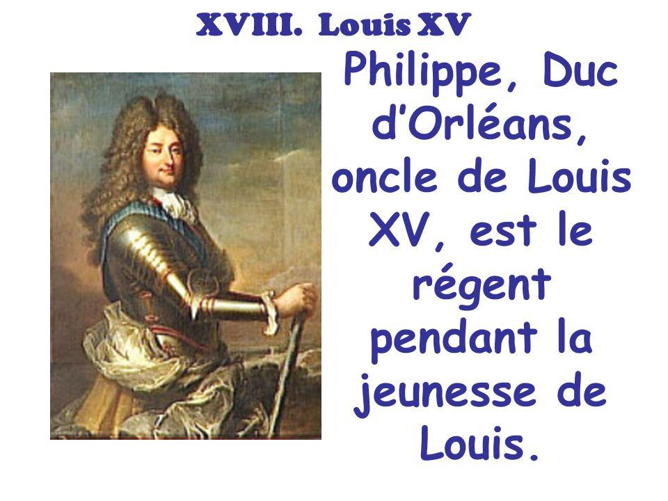 XVIII. Louis XV Philippe, Duc dOrléans, oncle de Louis XV, est le régent pendant la jeunesse de Louis.