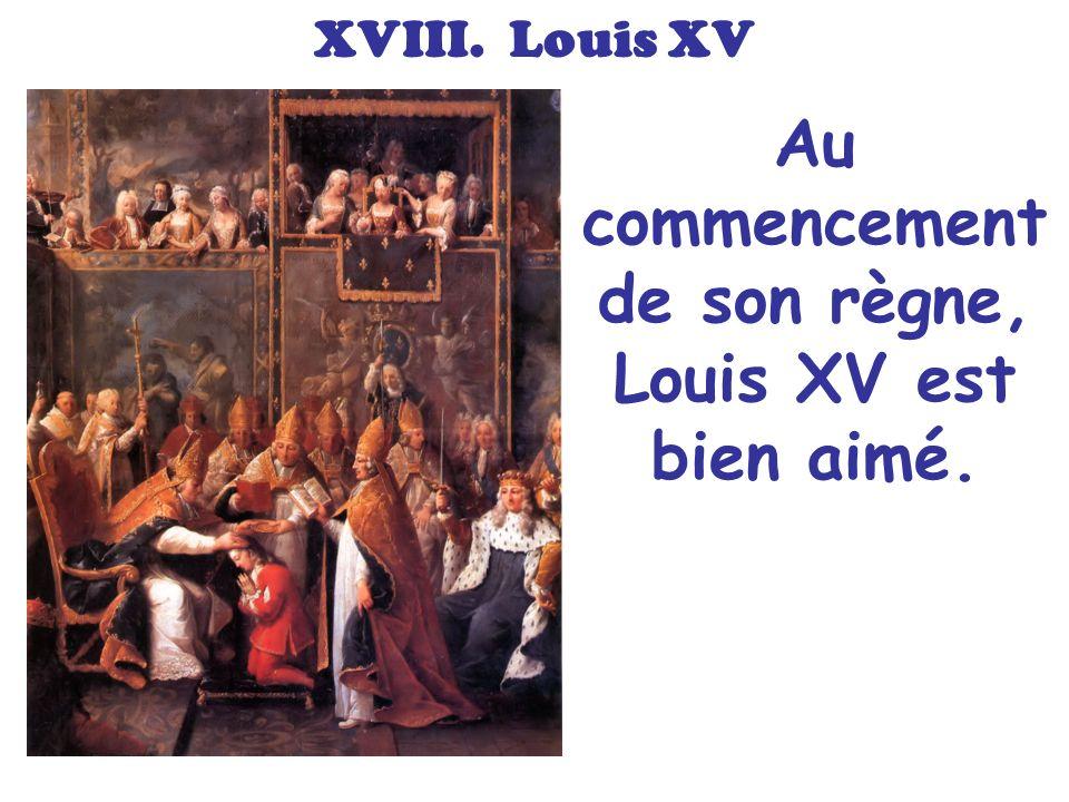 XVIII. Louis XV Au commencement de son règne, Louis XV est bien aimé.