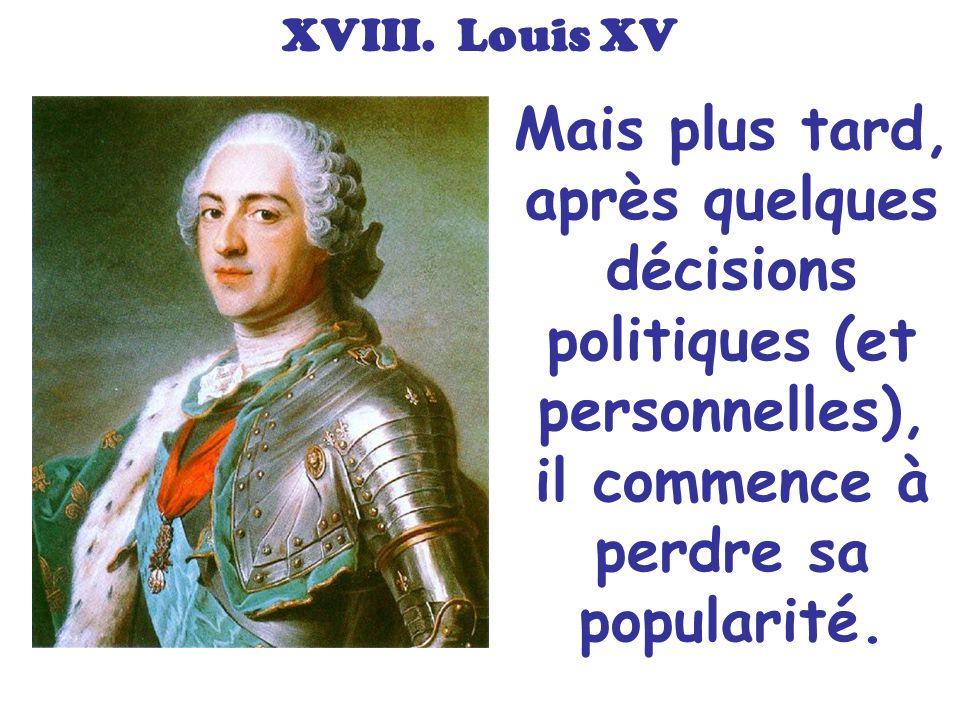 XVIII. Louis XV Mais plus tard, après quelques décisions politiques (et personnelles), il commence à perdre sa popularité.