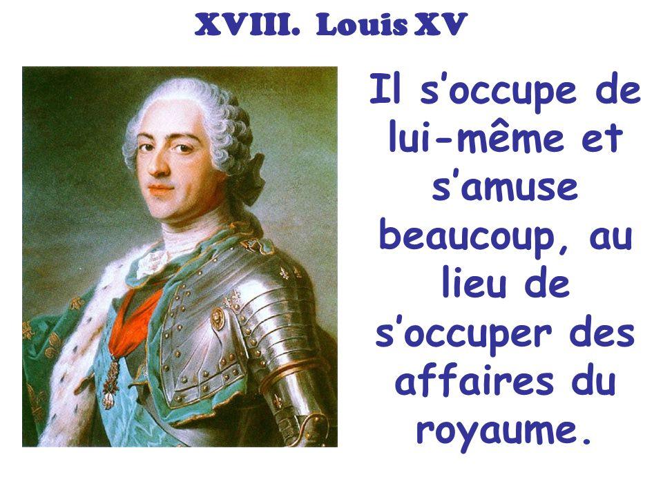XVIII. Louis XV Il soccupe de lui-même et samuse beaucoup, au lieu de soccuper des affaires du royaume.