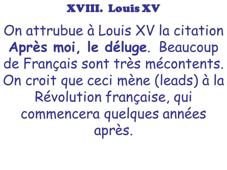 XVIII. Louis XV On attrubue à Louis XV la citation Après moi, le déluge. Beaucoup de Français sont très mécontents. On croit que ceci mène (leads) à l