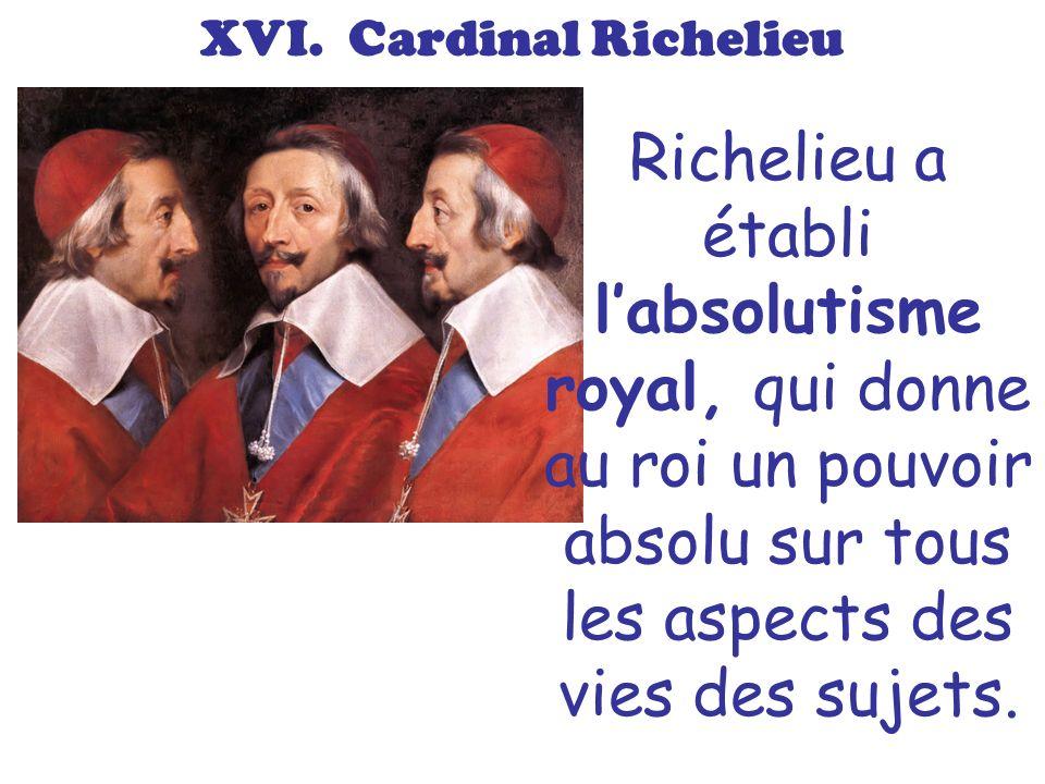 XVI. Cardinal Richelieu Richelieu a établi labsolutisme royal, qui donne au roi un pouvoir absolu sur tous les aspects des vies des sujets.