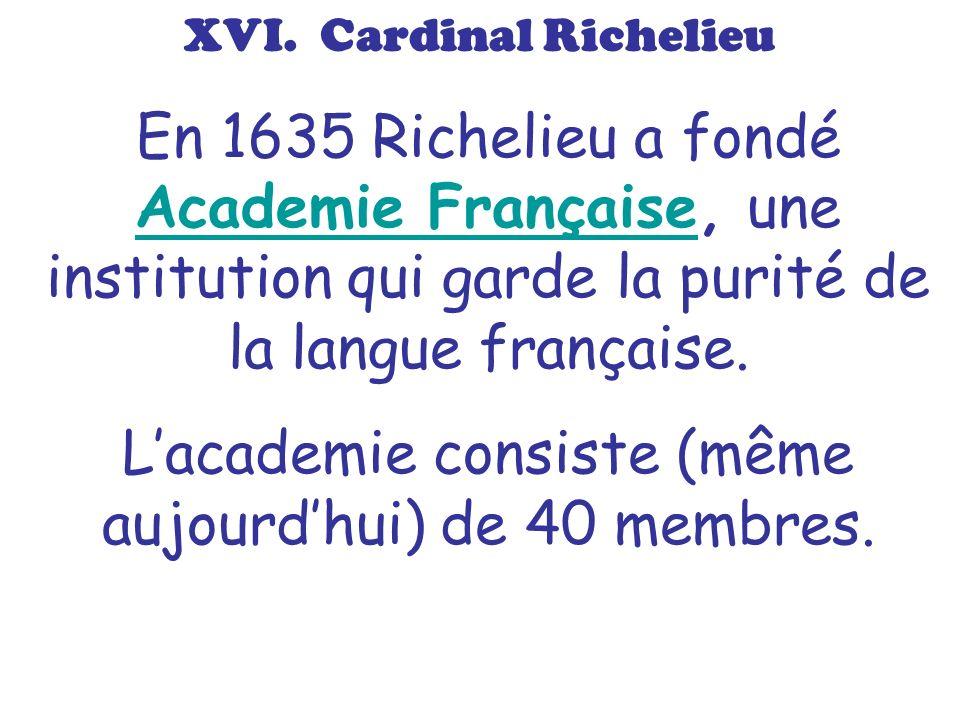 XVI. Cardinal Richelieu En 1635 Richelieu a fondé Academie Française, une institution qui garde la purité de la langue française. Academie Française L