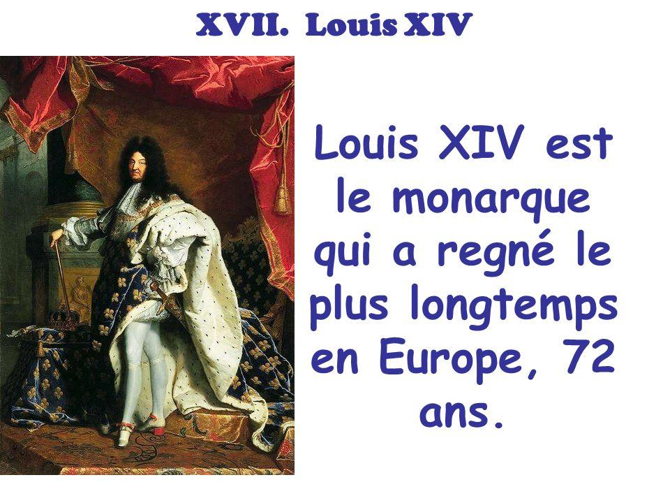 XVII. Louis XIV Louis XIV est le monarque qui a regné le plus longtemps en Europe, 72 ans.