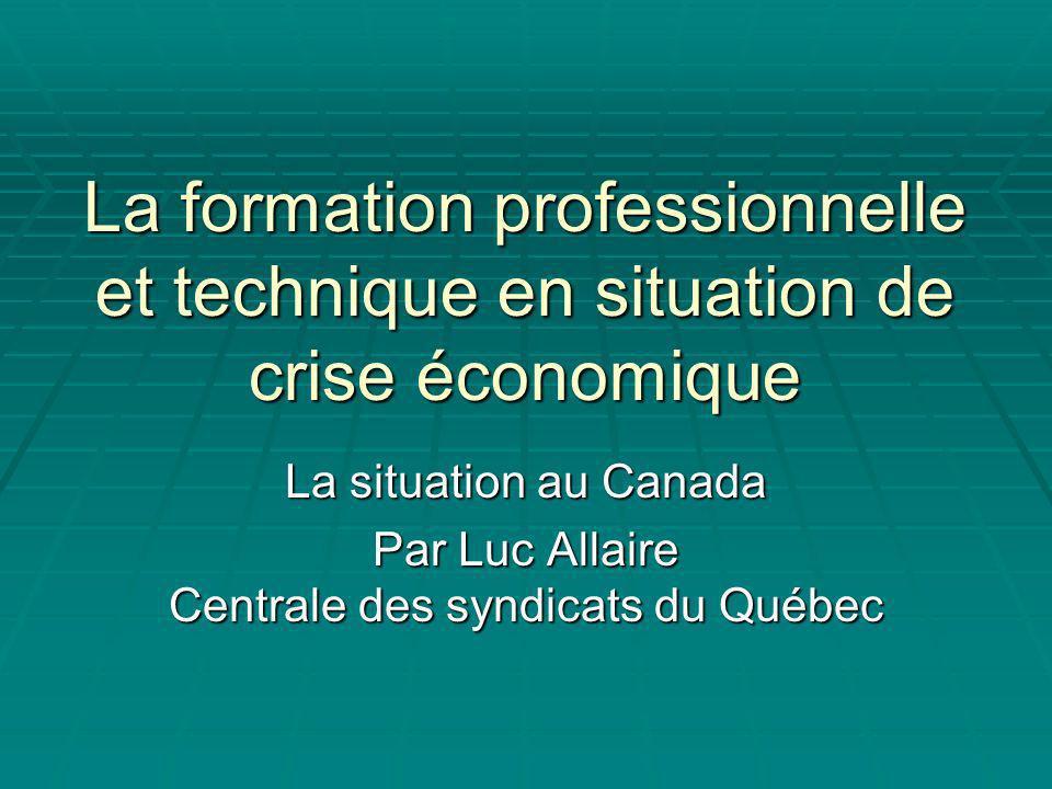 La formation professionnelle et technique en situation de crise économique La situation au Canada Par Luc Allaire Centrale des syndicats du Québec