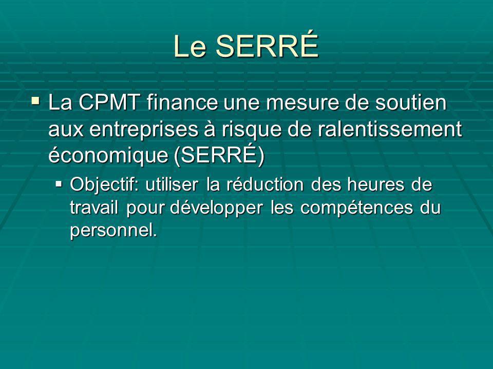 Le SERRÉ La CPMT finance une mesure de soutien aux entreprises à risque de ralentissement économique (SERRÉ) La CPMT finance une mesure de soutien aux entreprises à risque de ralentissement économique (SERRÉ) Objectif: utiliser la réduction des heures de travail pour développer les compétences du personnel.