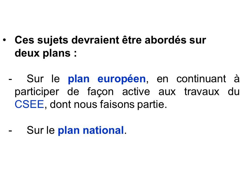 Ces sujets devraient être abordés sur deux plans : - Sur le plan européen, en continuant à participer de façon active aux travaux du CSEE, dont nous f