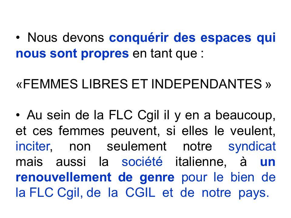 Nous devons conquérir des espaces qui nous sont propres en tant que : «FEMMES LIBRES ET INDEPENDANTES » Au sein de la FLC Cgil il y en a beaucoup, et ces femmes peuvent, si elles le veulent, inciter, non seulement notre syndicat mais aussi la société italienne, à un renouvellement de genre pour le bien de la FLC Cgil, de la CGIL et de notre pays.