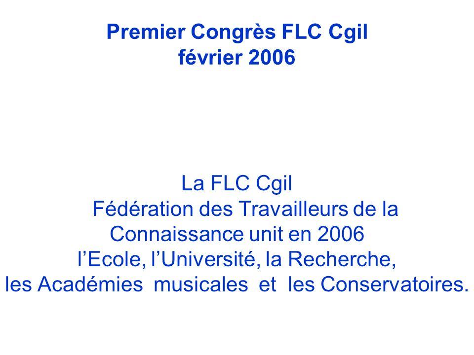 Premier Congrès FLC Cgil février 2006 La FLC Cgil Fédération des Travailleurs de la Connaissance unit en 2006 lEcole, lUniversité, la Recherche, les Académies musicales et les Conservatoires.