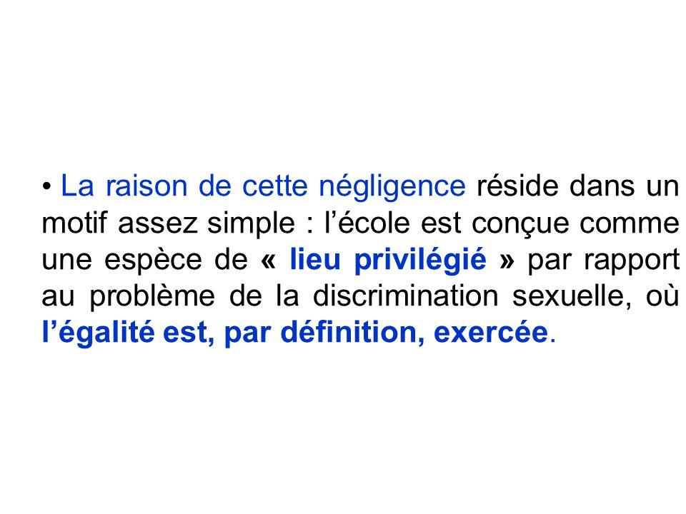 La raison de cette négligence réside dans un motif assez simple : lécole est conçue comme une espèce de « lieu privilégié » par rapport au problème de la discrimination sexuelle, où légalité est, par définition, exercée.
