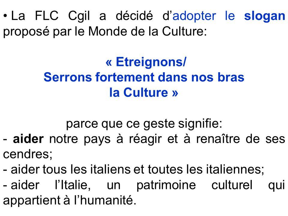La FLC Cgil a décidé dadopter le slogan proposé par le Monde de la Culture: « Etreignons/ Serrons fortement dans nos bras la Culture » parce que ce geste signifie: - aider notre pays à réagir et à renaître de ses cendres; - aider tous les italiens et toutes les italiennes; - aider lItalie, un patrimoine culturel qui appartient à lhumanité.