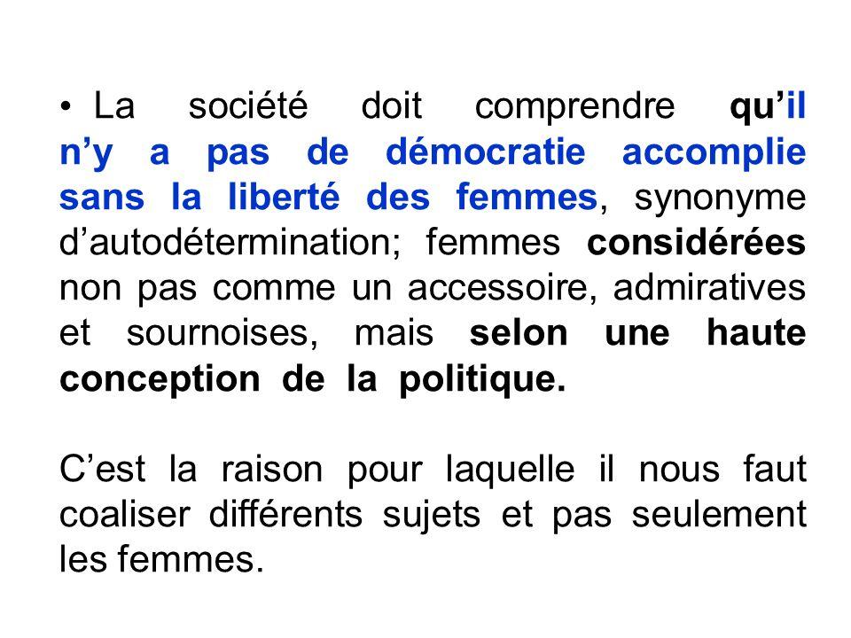 La société doit comprendre quil ny a pas de démocratie accomplie sans la liberté des femmes, synonyme dautodétermination; femmes considérées non pas comme un accessoire, admiratives et sournoises, mais selon une haute conception de la politique.