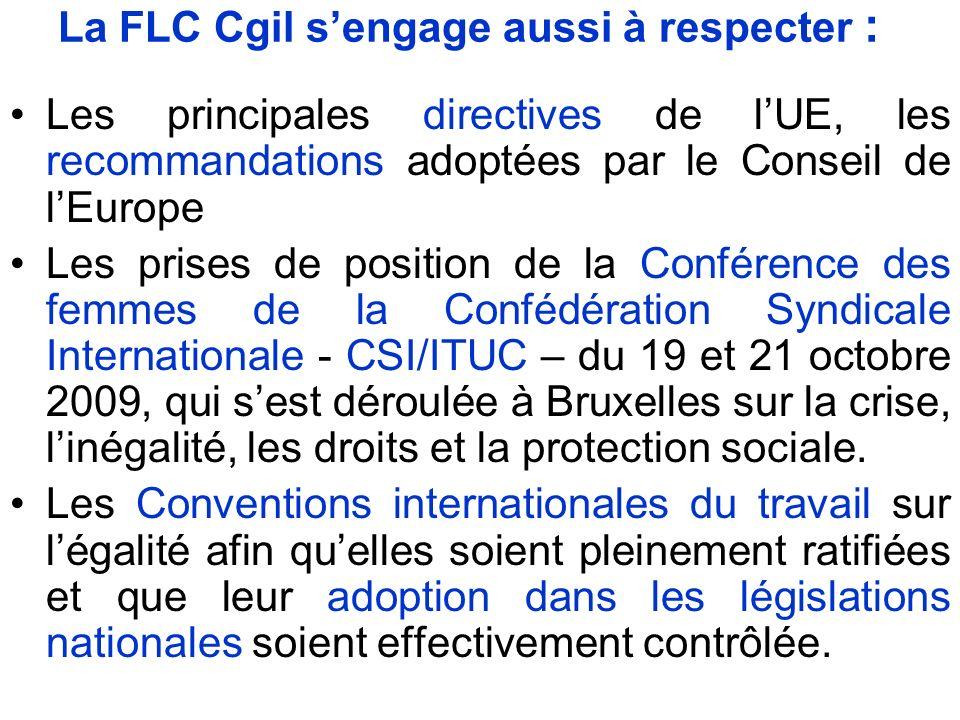 La FLC Cgil sengage aussi à respecter : Les principales directives de lUE, les recommandations adoptées par le Conseil de lEurope Les prises de position de la Conférence des femmes de la Confédération Syndicale Internationale - CSI/ITUC – du 19 et 21 octobre 2009, qui sest déroulée à Bruxelles sur la crise, linégalité, les droits et la protection sociale.