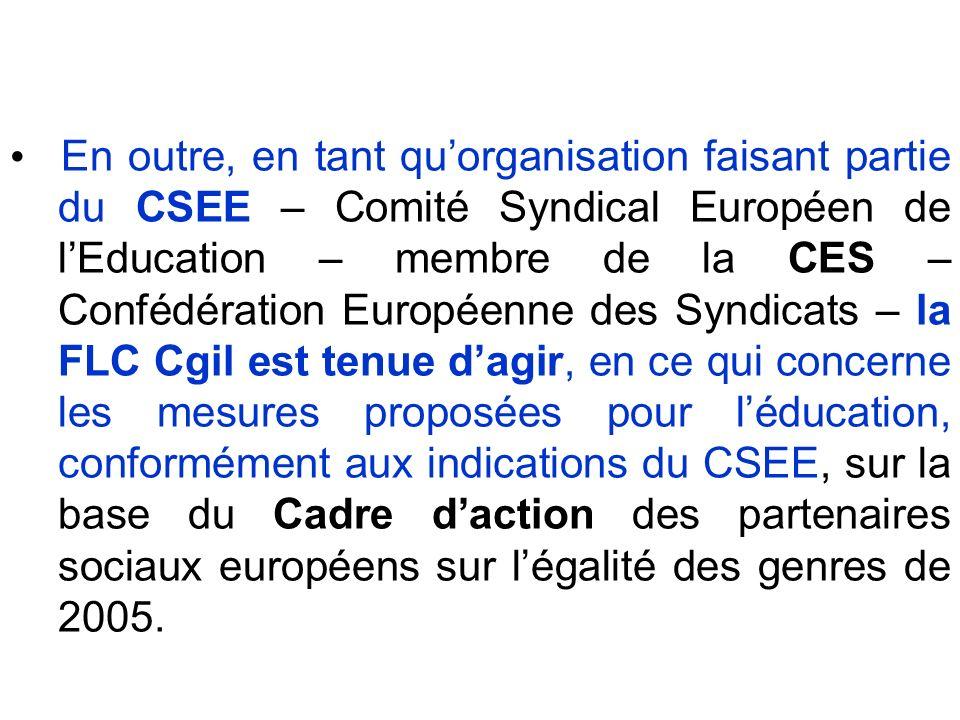 En outre, en tant quorganisation faisant partie du CSEE – Comité Syndical Européen de lEducation – membre de la CES – Confédération Européenne des Syndicats – la FLC Cgil est tenue dagir, en ce qui concerne les mesures proposées pour léducation, conformément aux indications du CSEE, sur la base du Cadre daction des partenaires sociaux européens sur légalité des genres de 2005.