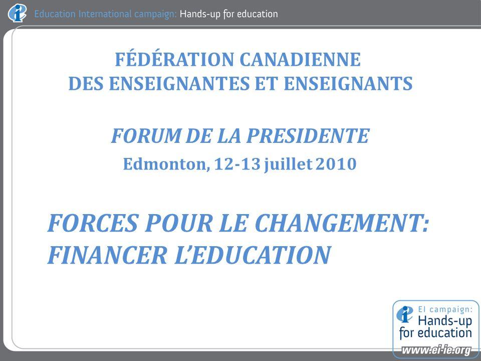 FÉDÉRATION CANADIENNE DES ENSEIGNANTES ET ENSEIGNANTS FORUM DE LA PRESIDENTE Edmonton, 12-13 juillet 2010 FORCES POUR LE CHANGEMENT: FINANCER LEDUCATION