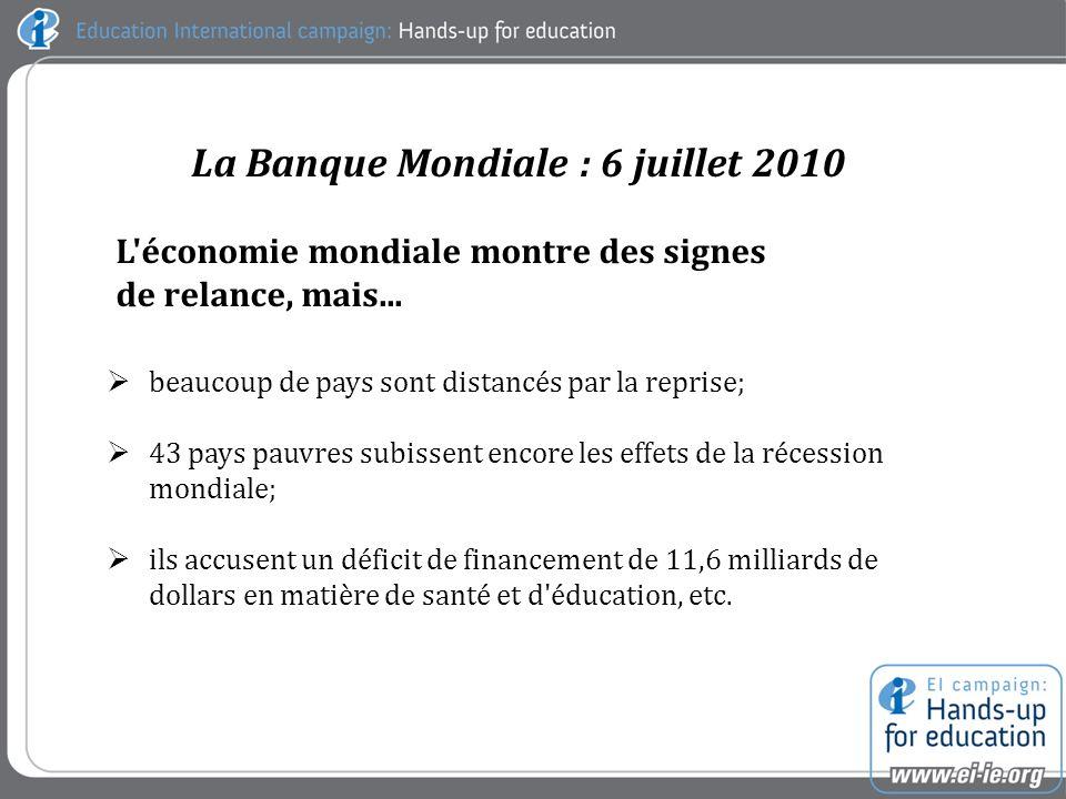 La Banque Mondiale : 6 juillet 2010 beaucoup de pays sont distancés par la reprise; 43 pays pauvres subissent encore les effets de la récession mondiale; ils accusent un déficit de financement de 11,6 milliards de dollars en matière de santé et d éducation, etc.