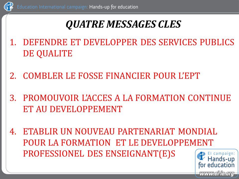 QUATRE MESSAGES CLES 1.DEFENDRE ET DEVELOPPER DES SERVICES PUBLICS DE QUALITE 2.COMBLER LE FOSSE FINANCIER POUR LEPT 3.PROMOUVOIR LACCES A LA FORMATION CONTINUE ET AU DEVELOPPEMENT 4.ETABLIR UN NOUVEAU PARTENARIAT MONDIAL POUR LA FORMATION ET LE DEVELOPPEMENT PROFESSIONEL DES ENSEIGNANT(E)S