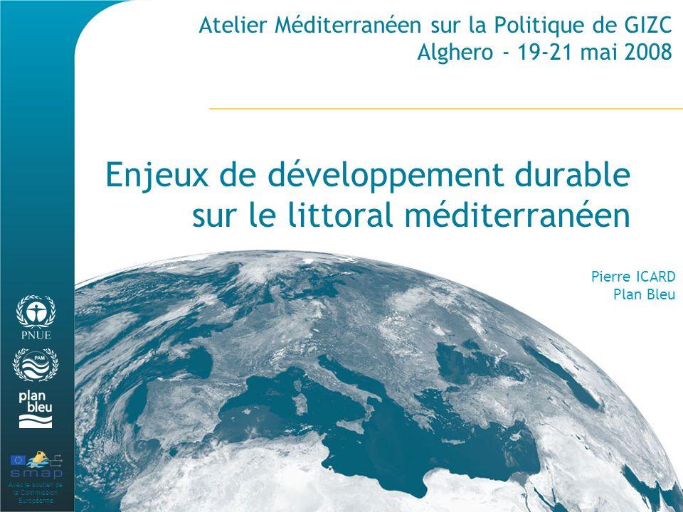 Avec le soutien de la Commission Européenne Atelier Méditerranéen sur la Politique de GIZC Alghero - 19-21 mai 2008 Enjeux de développement durable sur le littoral méditerranéen Pierre ICARD Plan Bleu