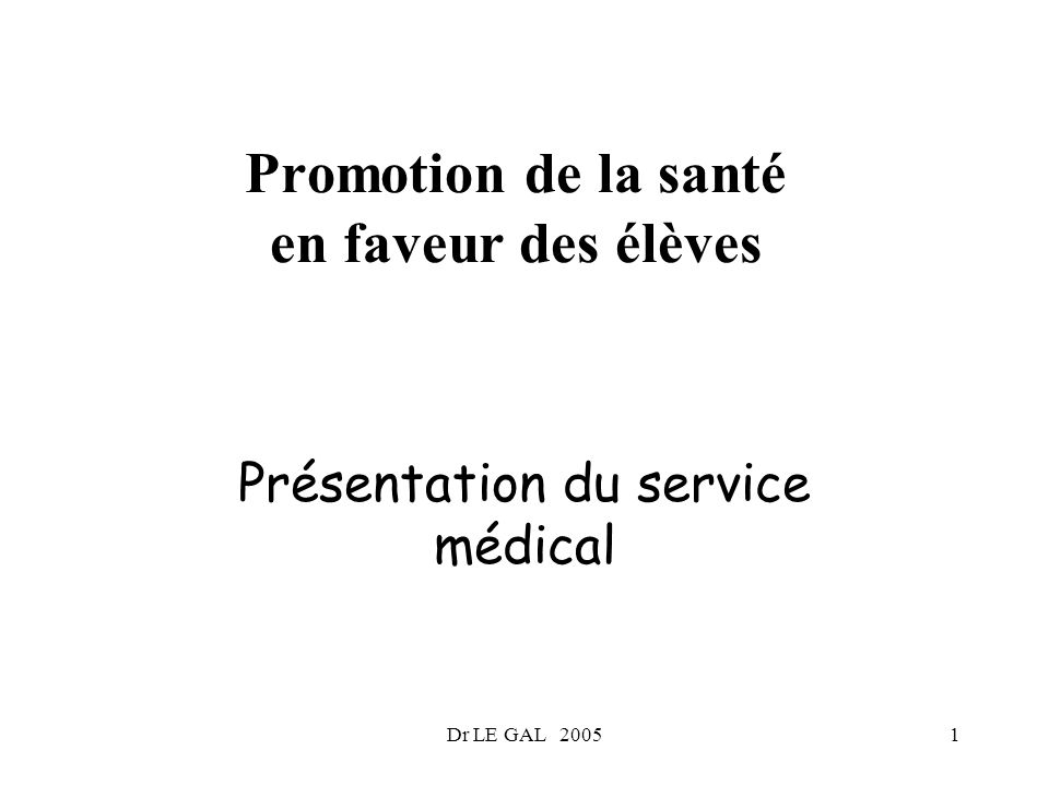 Dr LE GAL 20051 Promotion de la santé en faveur des élèves Présentation du service médical