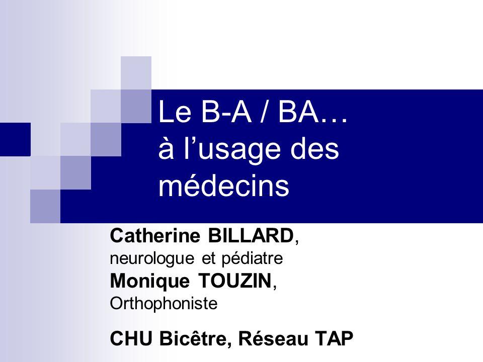 Le B-A / BA… à lusage des médecins Catherine BILLARD, neurologue et pédiatre Monique TOUZIN, Orthophoniste CHU Bicêtre, Réseau TAP