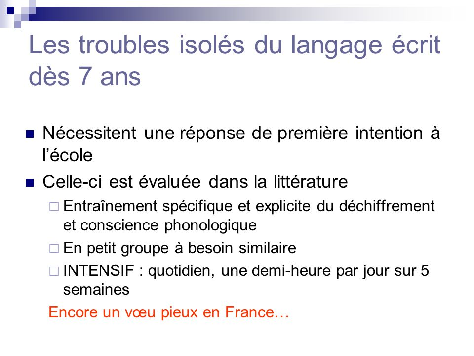 Les troubles isolés du langage écrit dès 7 ans Nécessitent une réponse de première intention à lécole Celle-ci est évaluée dans la littérature Entraîn