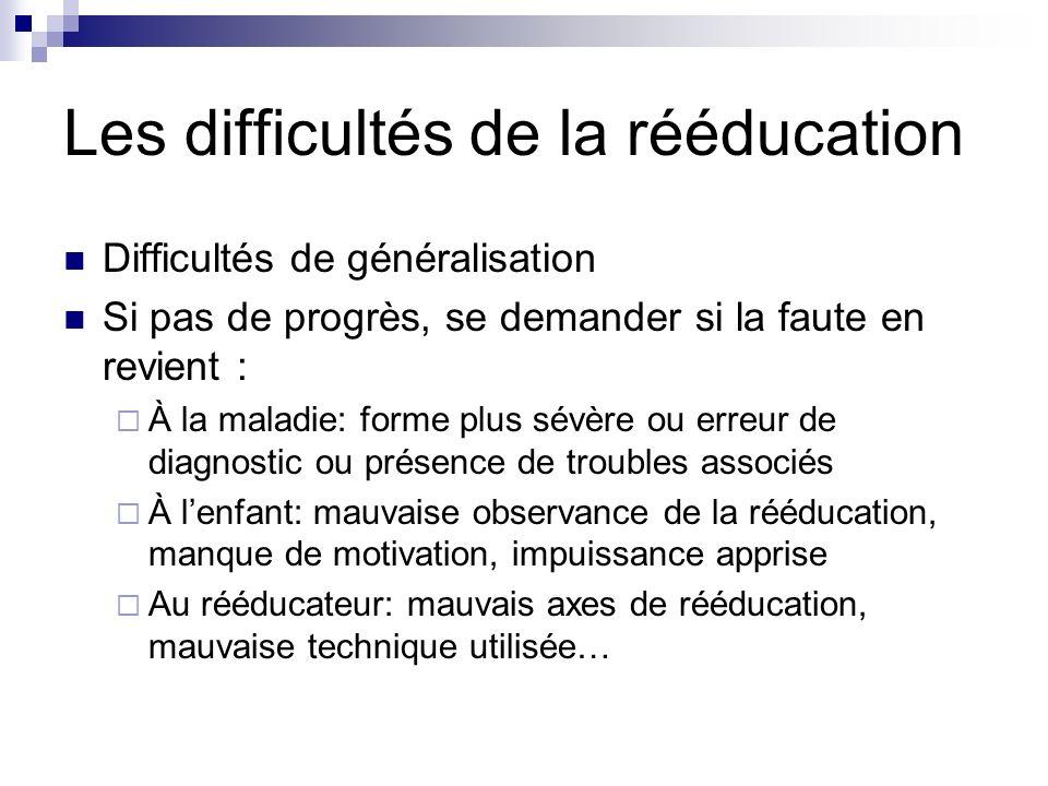 Les difficultés de la rééducation Difficultés de généralisation Si pas de progrès, se demander si la faute en revient : À la maladie: forme plus sévèr