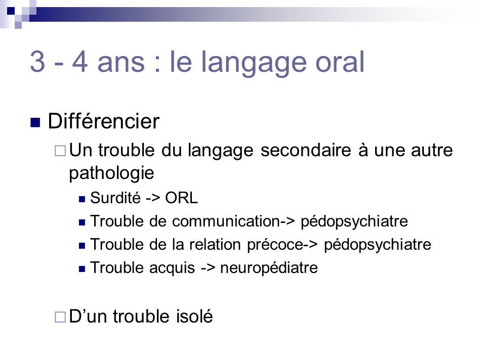 3 - 4 ans : le langage oral Différencier Un trouble du langage secondaire à une autre pathologie Surdité -> ORL Trouble de communication-> pédopsychia