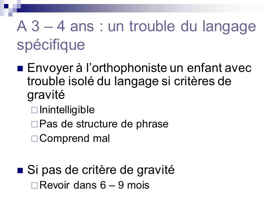 A 3 – 4 ans : un trouble du langage spécifique Envoyer à lorthophoniste un enfant avec trouble isolé du langage si critères de gravité Inintelligible